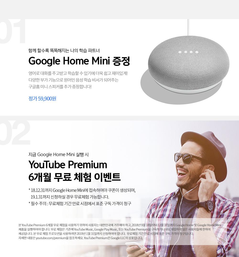 01. 함께할 수록 똑똑해지는 인공지능(Ai) 기반 음성인식 스피커 Google Home Mini 증정 정가 59,900원 / 02. 지금 Google Home Mini 실행 시 Youtube Premium 6개월 무료 체험 이벤트